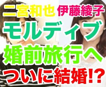 二宮和也 伊藤綾子 結婚 モルディブ 婚前旅行